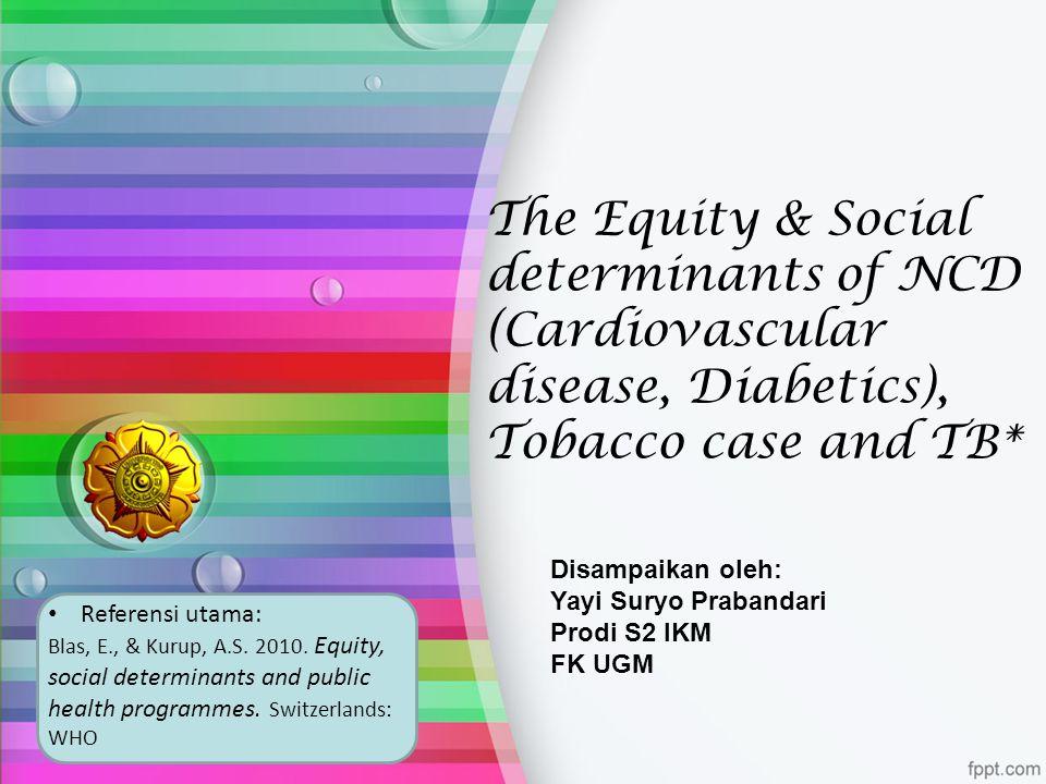 The Equity & Social determinants of NCD (Cardiovascular disease, Diabetics), Tobacco case and TB* Disampaikan oleh: Yayi Suryo Prabandari Prodi S2 IKM