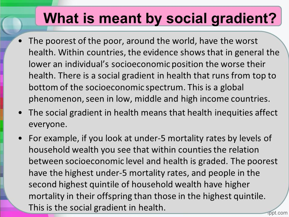 What is meant by social gradient? The poorest of the poor, around the world, have the worst health. Within countries, the evidence shows that in gener