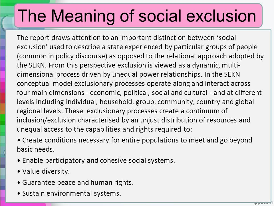 The Meaning of social exclusion The report draws attention to an important distinction between 'social exclusion' used to describe a state experienced