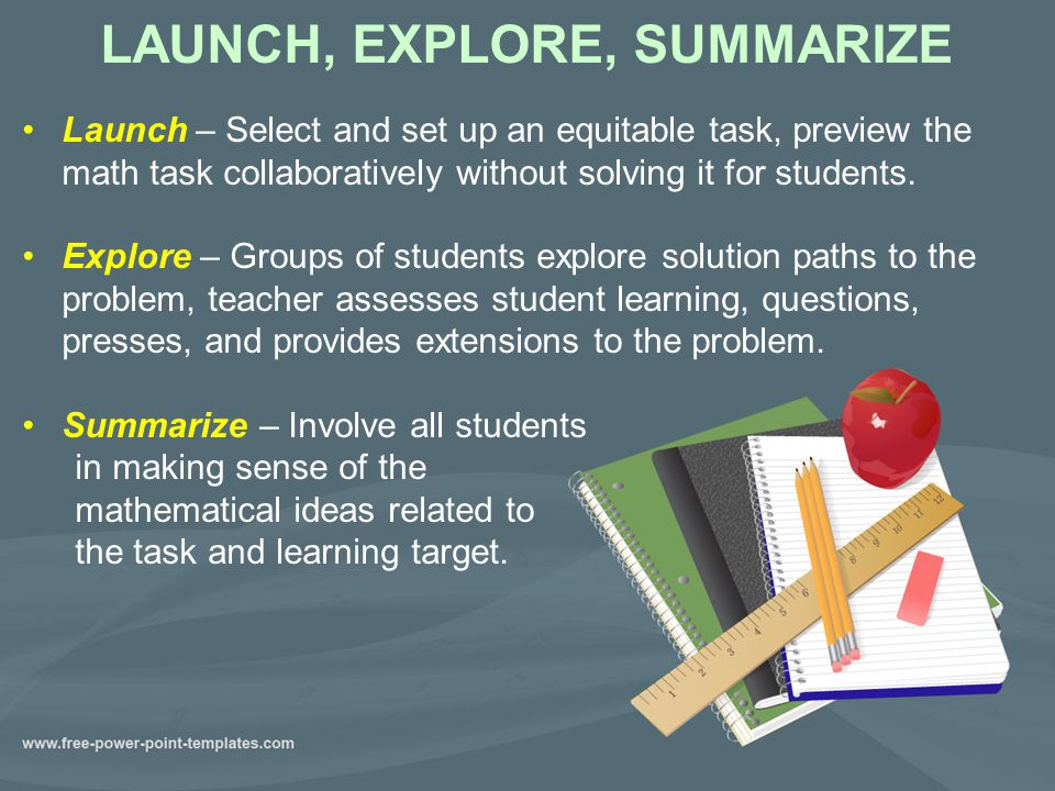 LAUNCH, EXPLORE, SUMMARIZE Launch – Select and set up an equitable task, preview the math task collaboratively without solving it for students.