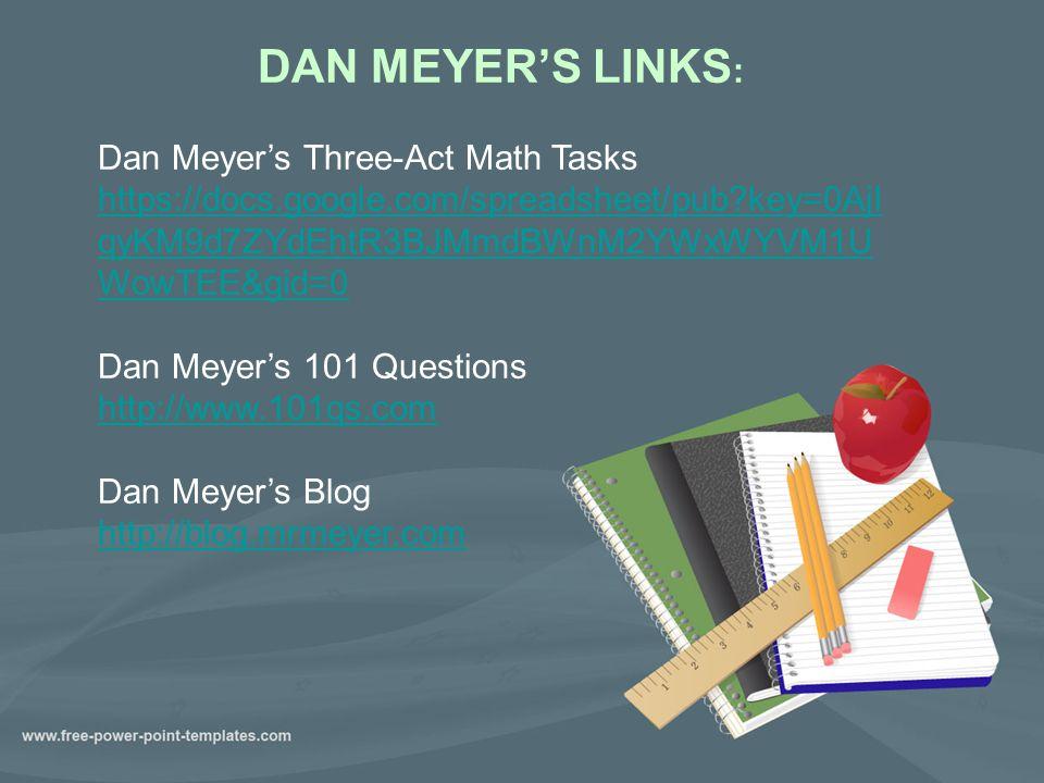 DAN MEYER'S LINKS : Dan Meyer's Three-Act Math Tasks https://docs.google.com/spreadsheet/pub key=0AjI qyKM9d7ZYdEhtR3BJMmdBWnM2YWxWYVM1U WowTEE&gid=0 Dan Meyer's 101 Questions http://www.101qs.com Dan Meyer's Blog http://blog.mrmeyer.com