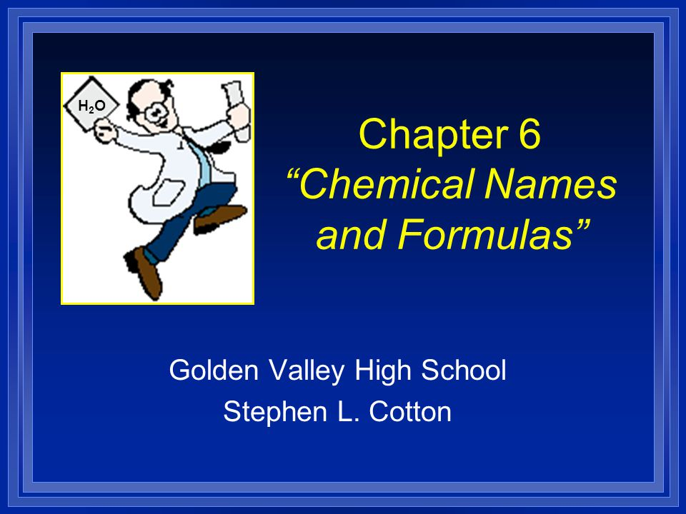 """Chapter 6 """"Chemical Names and Formulas"""" Golden Valley High School Stephen L. Cotton H2OH2O"""