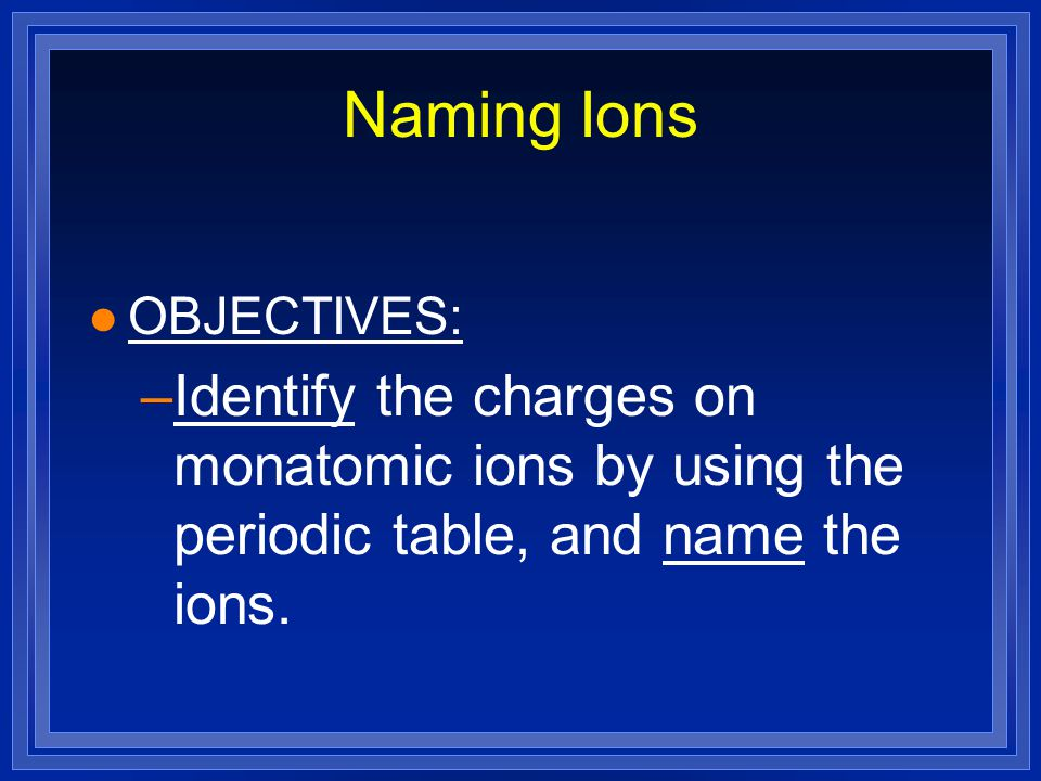 Naming Ions l OBJECTIVES: –Identify the charges on monatomic ions by using the periodic table, and name the ions.
