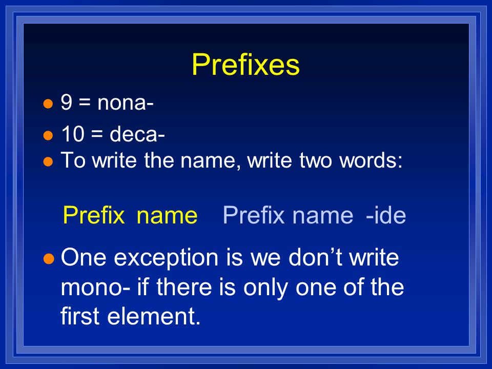 Prefixes l 9 = nona- l 10 = deca- l To write the name, write two words: l One exception is we don't write mono- if there is only one of the first elem