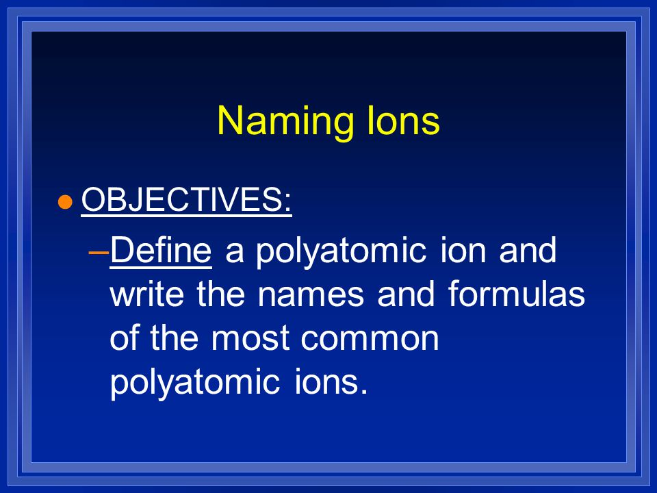 Naming Ions l OBJECTIVES: –Define a polyatomic ion and write the names and formulas of the most common polyatomic ions.