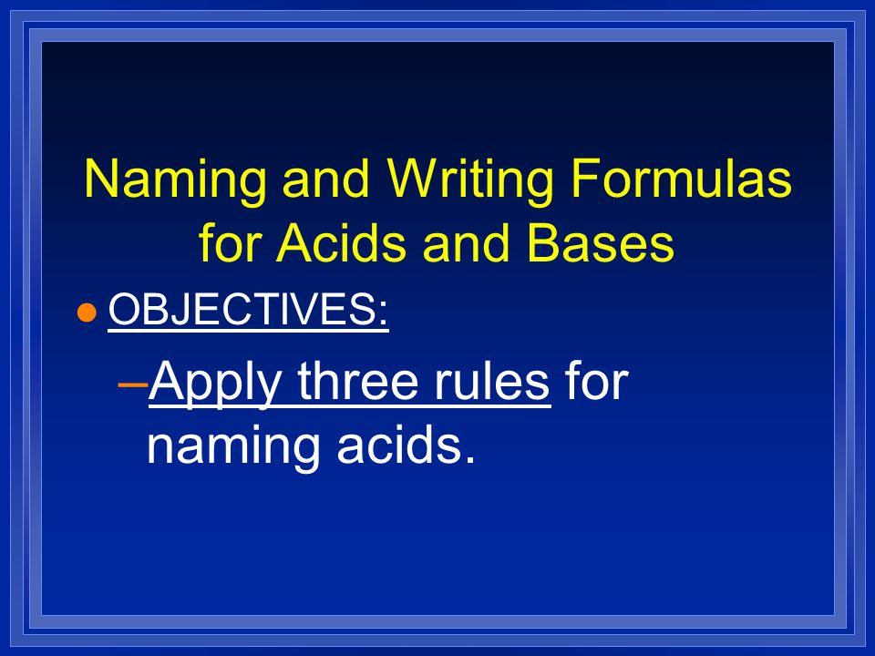 Naming and Writing Formulas for Acids and Bases l OBJECTIVES: –Apply three rules for naming acids.