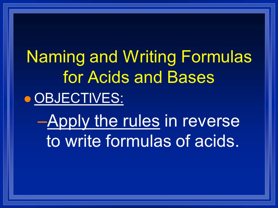 Naming and Writing Formulas for Acids and Bases l OBJECTIVES: –Apply the rules in reverse to write formulas of acids.