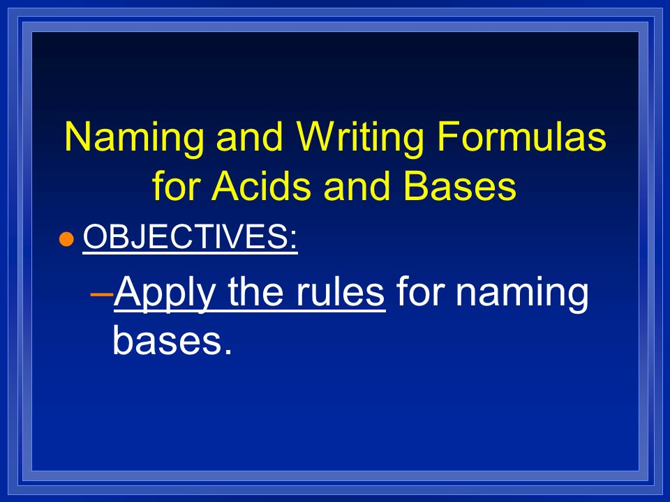 Naming and Writing Formulas for Acids and Bases l OBJECTIVES: –Apply the rules for naming bases.