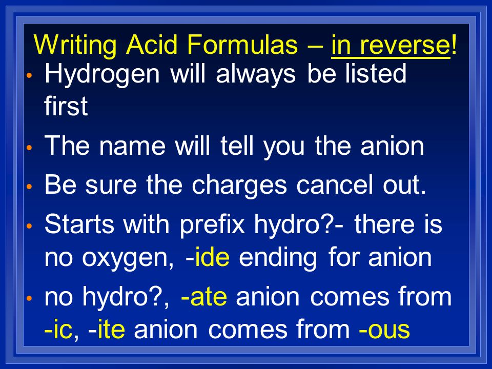 Writing Acid Formulas – in reverse! Hydrogen will always be listed first The name will tell you the anion Be sure the charges cancel out. Starts with
