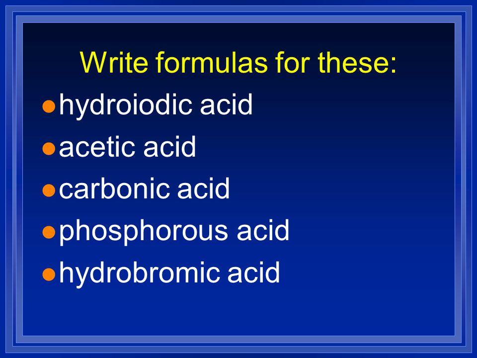 Write formulas for these: l hydroiodic acid l acetic acid l carbonic acid l phosphorous acid l hydrobromic acid