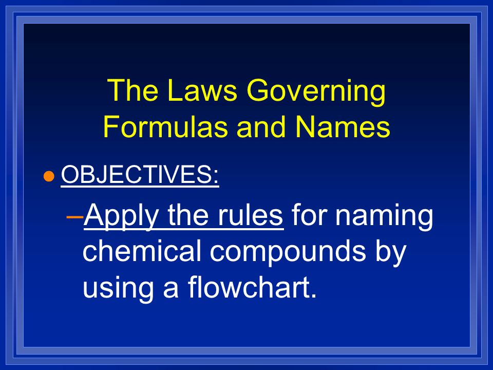 The Laws Governing Formulas and Names l OBJECTIVES: –Apply the rules for naming chemical compounds by using a flowchart.