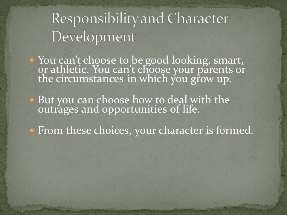 You can't choose to be good looking, smart, or athletic. You can't choose your parents or the circumstances in which you grow up. But you can choose h
