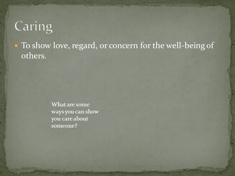 To show love, regard, or concern for the well-being of others. What are some ways you can show you care about someone?