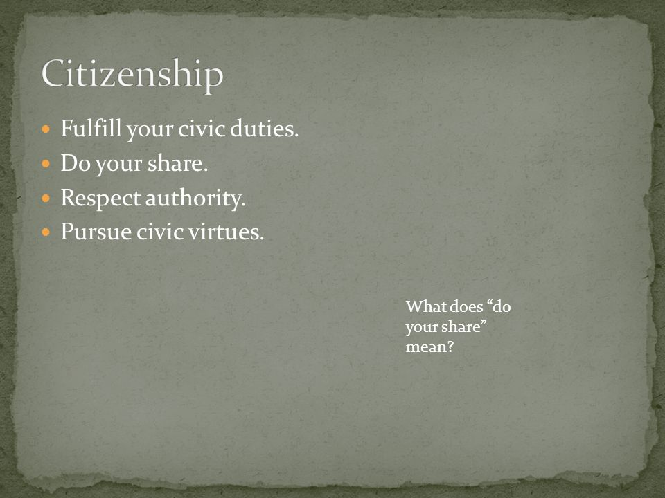 """Fulfill your civic duties. Do your share. Respect authority. Pursue civic virtues. What does """"do your share"""" mean?"""