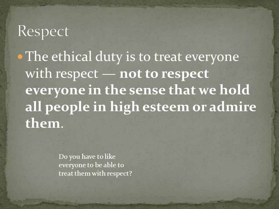 The ethical duty is to treat everyone with respect — not to respect everyone in the sense that we hold all people in high esteem or admire them. Do yo