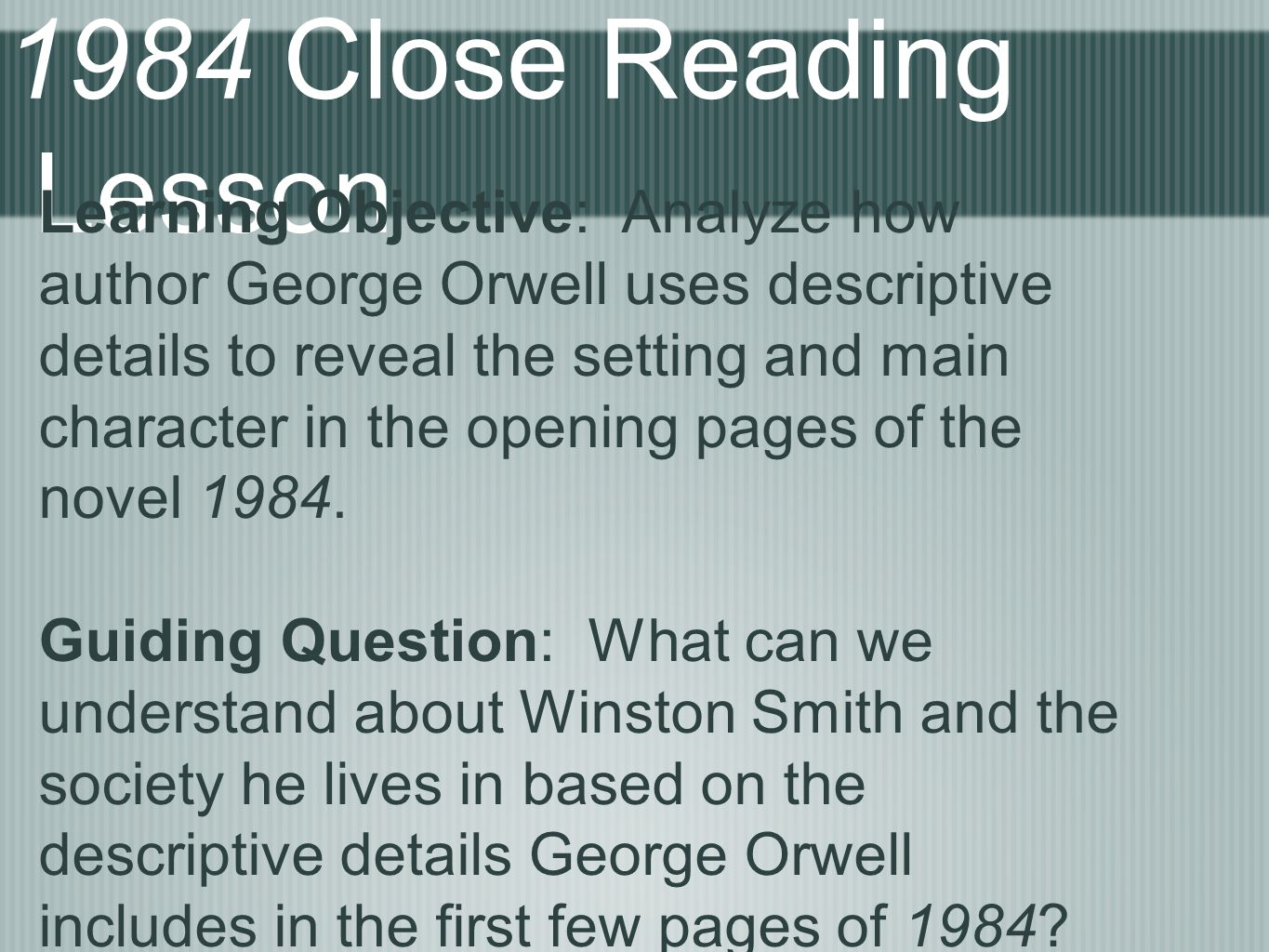 1984 Close Reading Lesson Learning Objective: Analyze how author George Orwell uses descriptive details to reveal the setting and main character in th