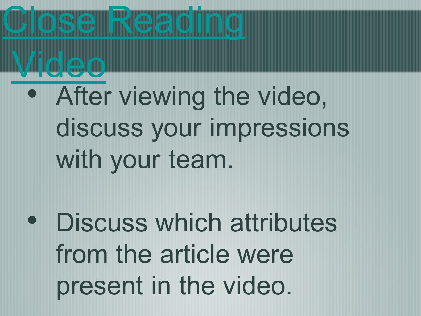 Close Reading Video After viewing the video, discuss your impressions with your team. Discuss which attributes from the article were present in the vi