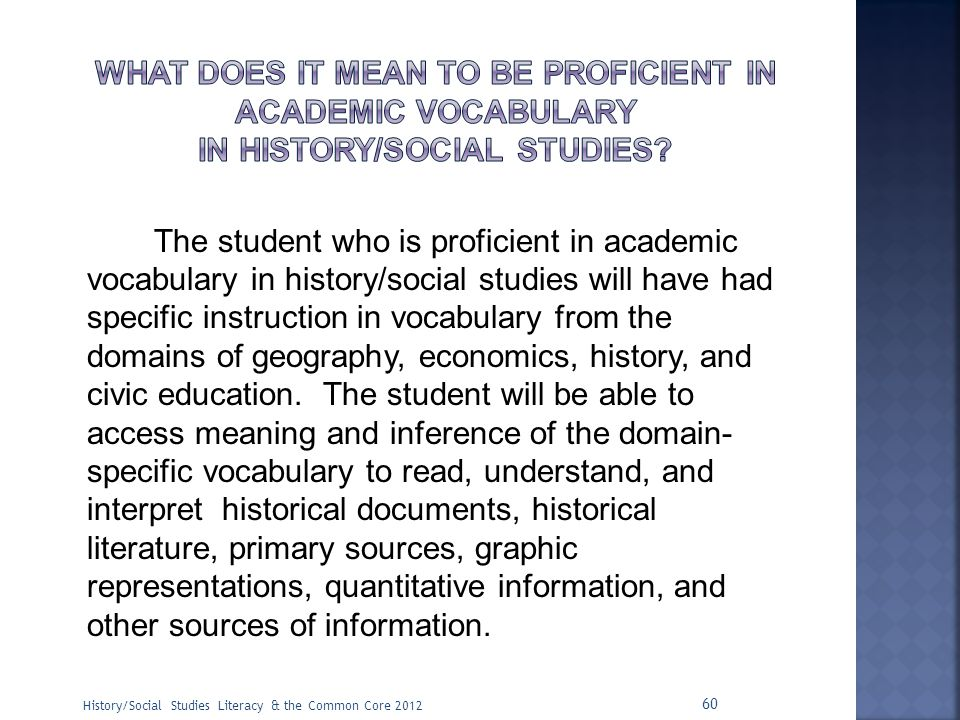 The student who is proficient in academic vocabulary in history/social studies will have had specific instruction in vocabulary from the domains of ge