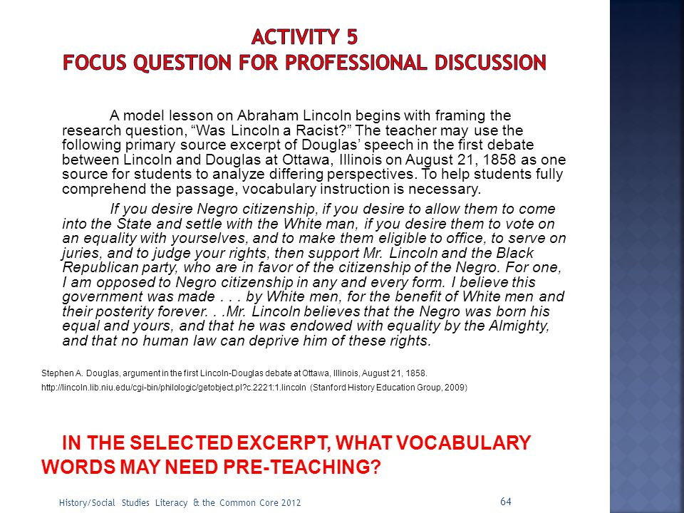 "A model lesson on Abraham Lincoln begins with framing the research question, ""Was Lincoln a Racist?"" The teacher may use the following primary source"