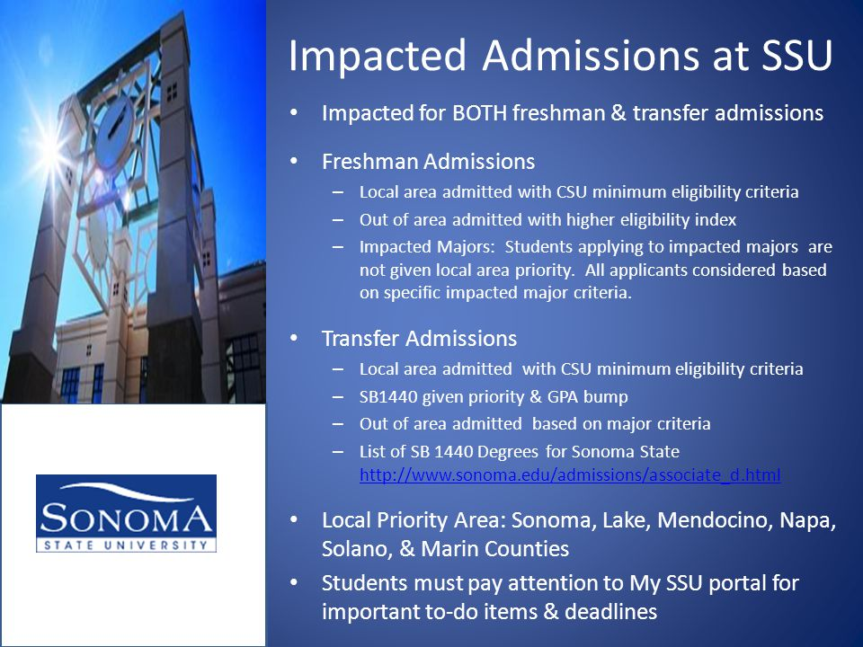 Impacted Admissions at SSU Impacted for BOTH freshman & transfer admissions Freshman Admissions – Local area admitted with CSU minimum eligibility criteria – Out of area admitted with higher eligibility index – Impacted Majors: Students applying to impacted majors are not given local area priority.