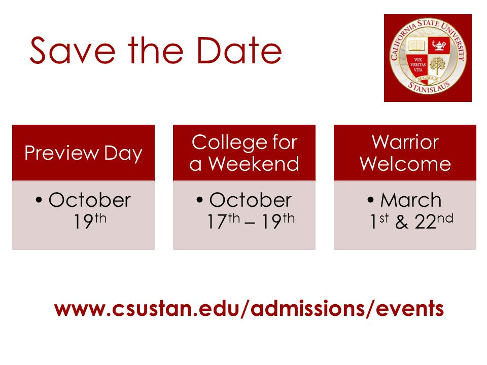 Save the Date Preview Day October 19 th College for a Weekend October 17 th – 19 th Warrior Welcome March 1 st & 22 nd www.csustan.edu/admissions/events