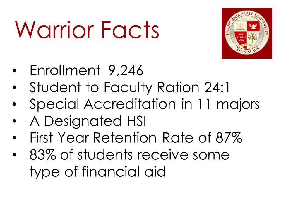Warrior Facts Enrollment 9,246 Student to Faculty Ration 24:1 Special Accreditation in 11 majors A Designated HSI First Year Retention Rate of 87% 83% of students receive some type of financial aid