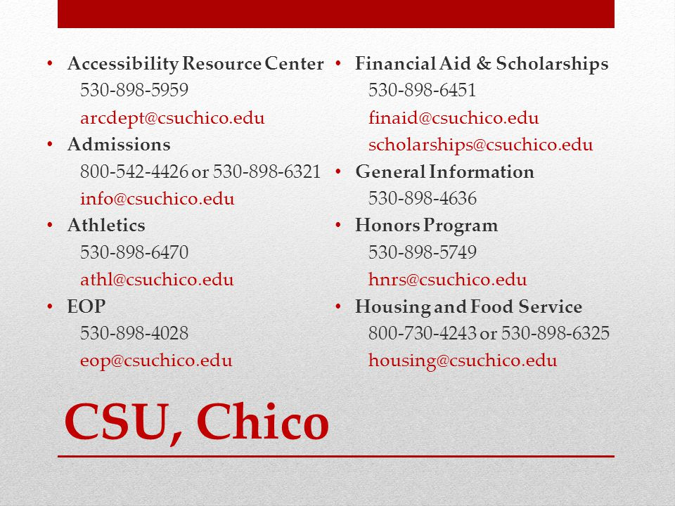 CSU, Chico Accessibility Resource Center 530-898-5959 arcdept@csuchico.edu Admissions 800-542-4426 or 530-898-6321 info@csuchico.edu Athletics 530-898-6470 athl@csuchico.edu EOP 530-898-4028 eop@csuchico.edu Financial Aid & Scholarships 530-898-6451 finaid@csuchico.edu scholarships@csuchico.edu General Information 530-898-4636 Honors Program 530-898-5749 hnrs@csuchico.edu Housing and Food Service 800-730-4243 or 530-898-6325 housing@csuchico.edu