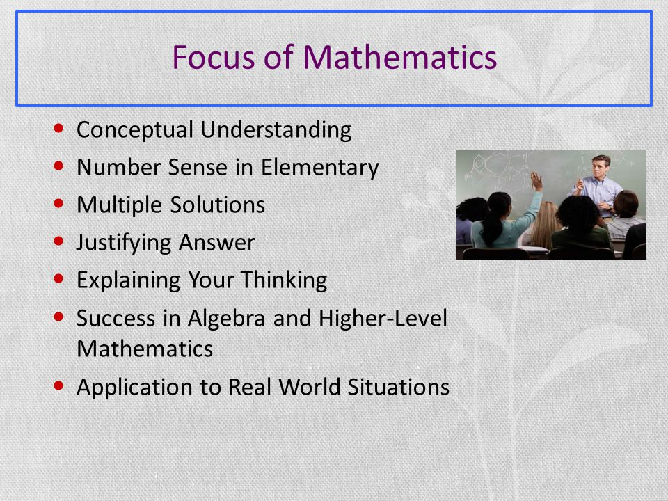 Conceptual Understanding Number Sense in Elementary Multiple Solutions Justifying Answer Explaining Your Thinking Success in Algebra and Higher-Level Mathematics Application to Real World Situations Focus of Mathematics