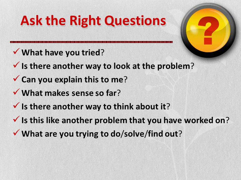 Ask the Right Questions What have you tried. Is there another way to look at the problem.