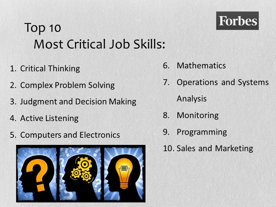 Top 10 Most Critical Job Skills: 6.Mathematics 7.Operations and Systems Analysis 8.Monitoring 9.Programming 10.Sales and Marketing 1.Critical Thinking 2.Complex Problem Solving 3.Judgment and Decision Making 4.Active Listening 5.Computers and Electronics