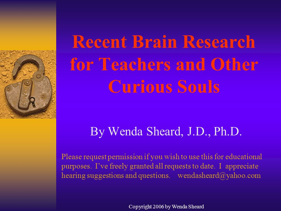 Copyright 2006 by Wenda Sheard Recent Brain Research for Teachers and Other Curious Souls By Wenda Sheard, J.D., Ph.D.