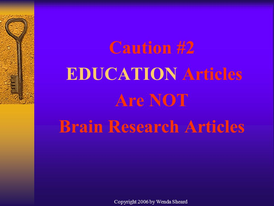 Copyright 2006 by Wenda Sheard Caution #2 EDUCATION Articles Are NOT Brain Research Articles