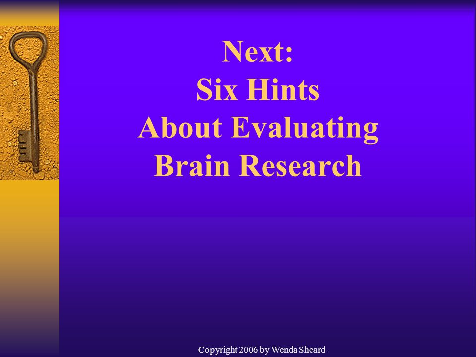 Copyright 2006 by Wenda Sheard Next: Six Hints About Evaluating Brain Research