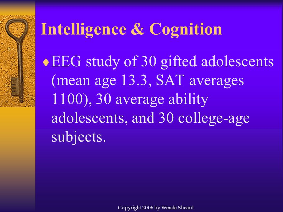 Copyright 2006 by Wenda Sheard Intelligence & Cognition  EEG study of 30 gifted adolescents (mean age 13.3, SAT averages 1100), 30 average ability adolescents, and 30 college-age subjects.