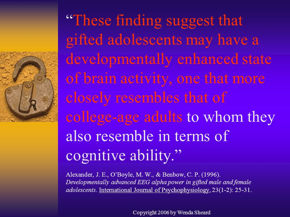 Copyright 2006 by Wenda Sheard These finding suggest that gifted adolescents may have a developmentally enhanced state of brain activity, one that more closely resembles that of college-age adults to whom they also resemble in terms of cognitive ability. Alexander, J.