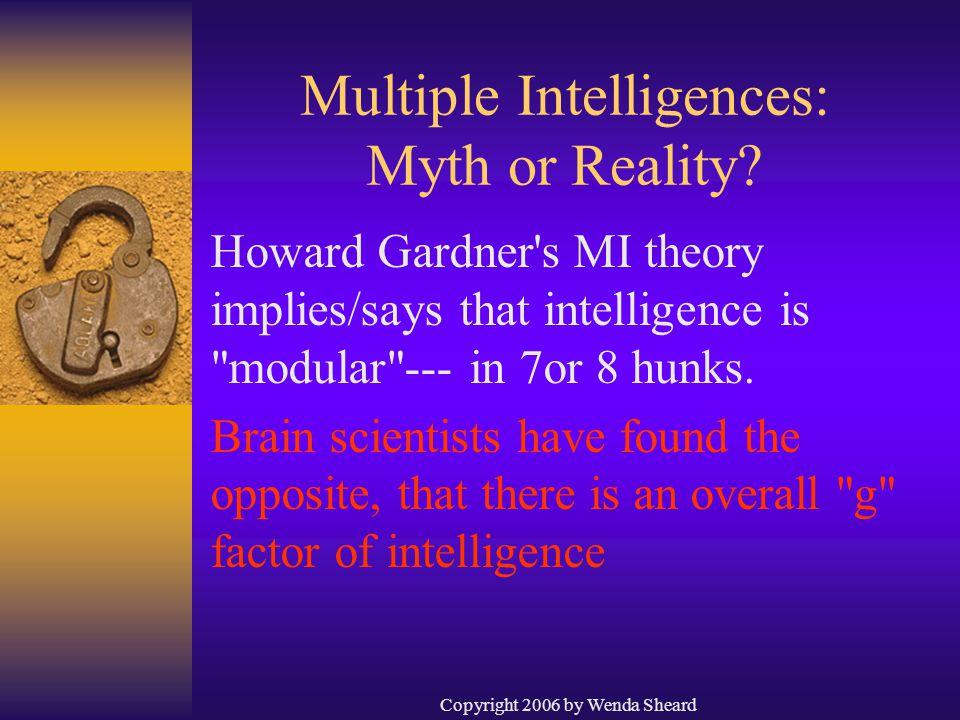 Copyright 2006 by Wenda Sheard Multiple Intelligences: Myth or Reality? Howard Gardner's MI theory implies/says that intelligence is