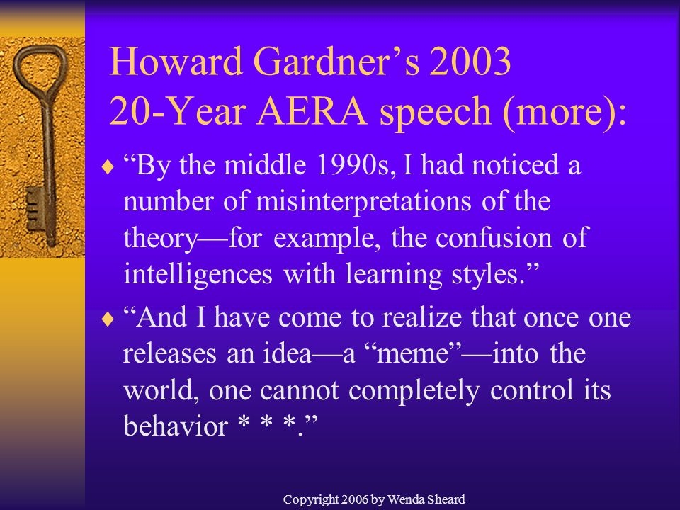 Copyright 2006 by Wenda Sheard  By the middle 1990s, I had noticed a number of misinterpretations of the theory—for example, the confusion of intelligences with learning styles.  And I have come to realize that once one releases an idea—a meme —into the world, one cannot completely control its behavior * * *. Howard Gardner's 2003 20-Year AERA speech (more):
