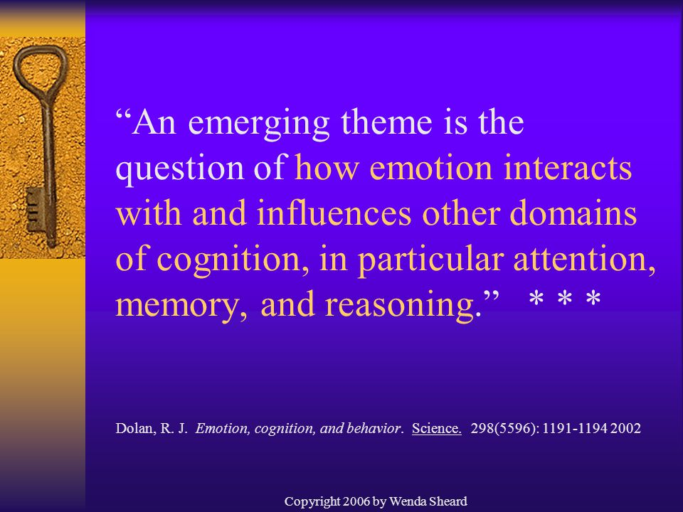 Copyright 2006 by Wenda Sheard An emerging theme is the question of how emotion interacts with and influences other domains of cognition, in particular attention, memory, and reasoning. * * * Dolan, R.