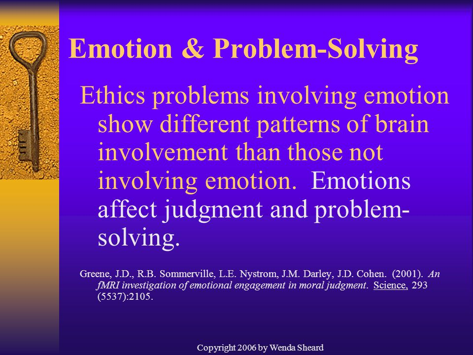 Copyright 2006 by Wenda Sheard Emotion & Problem-Solving Ethics problems involving emotion show different patterns of brain involvement than those not involving emotion.