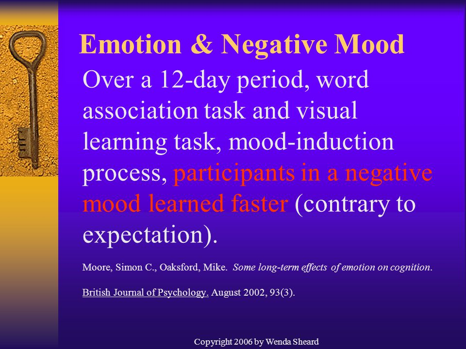 Copyright 2006 by Wenda Sheard Over a 12-day period, word association task and visual learning task, mood-induction process, participants in a negative mood learned faster (contrary to expectation).