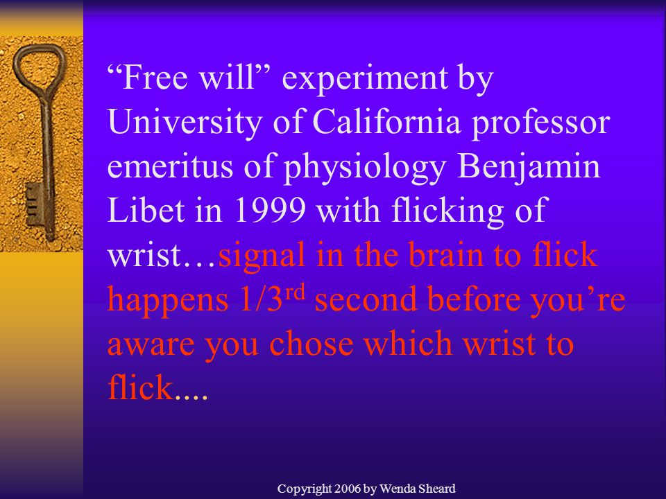 Copyright 2006 by Wenda Sheard Free will experiment by University of California professor emeritus of physiology Benjamin Libet in 1999 with flicking of wrist…signal in the brain to flick happens 1/3 rd second before you're aware you chose which wrist to flick....