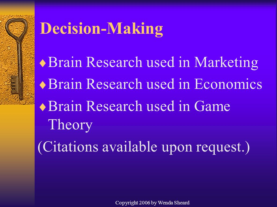 Copyright 2006 by Wenda Sheard Decision-Making  Brain Research used in Marketing  Brain Research used in Economics  Brain Research used in Game Theory (Citations available upon request.)