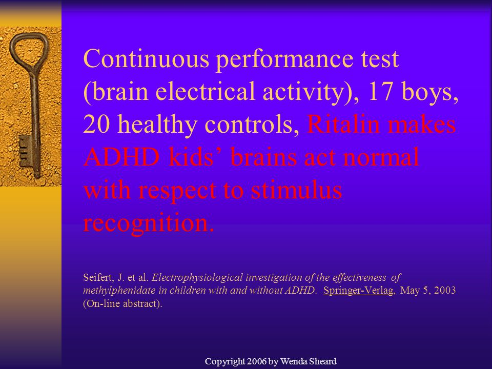 Copyright 2006 by Wenda Sheard Continuous performance test (brain electrical activity), 17 boys, 20 healthy controls, Ritalin makes ADHD kids' brains act normal with respect to stimulus recognition.
