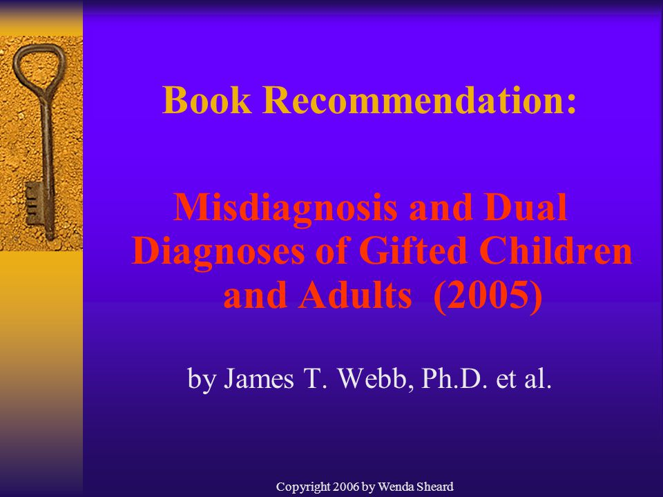 Copyright 2006 by Wenda Sheard Book Recommendation: Misdiagnosis and Dual Diagnoses of Gifted Children and Adults (2005) by James T.