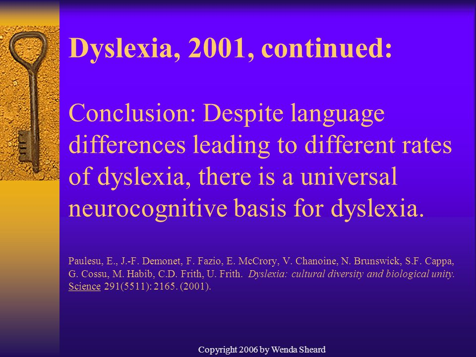 Copyright 2006 by Wenda Sheard Dyslexia, 2001, continued: Conclusion: Despite language differences leading to different rates of dyslexia, there is a universal neurocognitive basis for dyslexia.