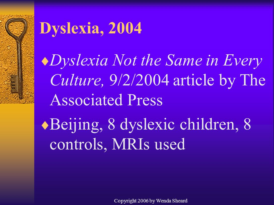 Copyright 2006 by Wenda Sheard Dyslexia, 2004  Dyslexia Not the Same in Every Culture, 9/2/2004 article by The Associated Press  Beijing, 8 dyslexic children, 8 controls, MRIs used
