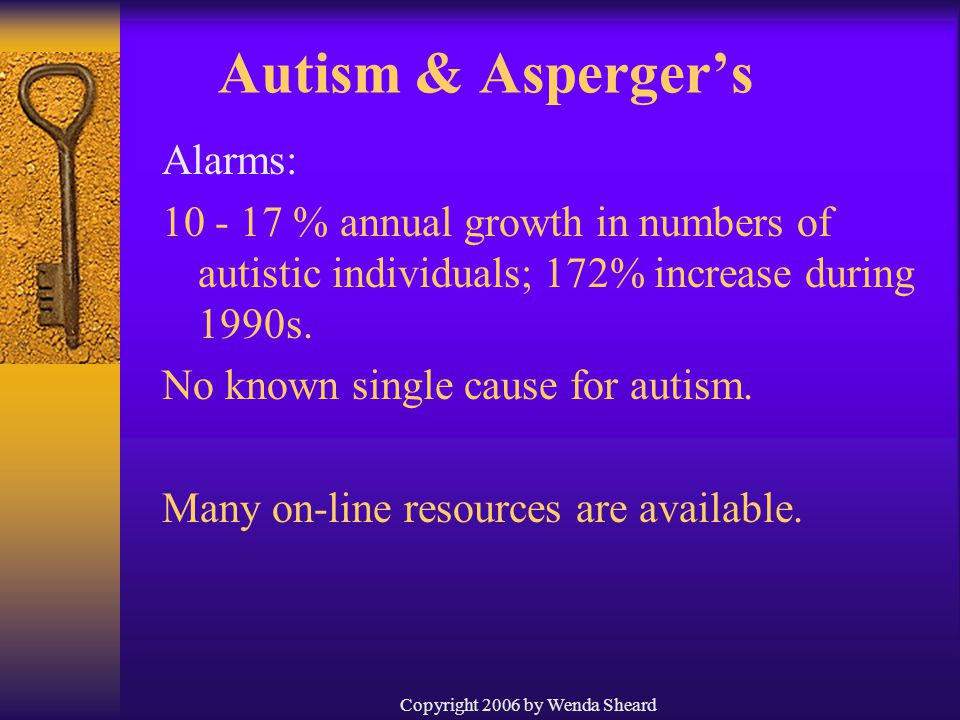 Copyright 2006 by Wenda Sheard Autism & Asperger's Alarms: 10 - 17 % annual growth in numbers of autistic individuals; 172% increase during 1990s.