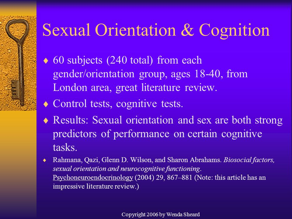 Copyright 2006 by Wenda Sheard Sexual Orientation & Cognition  60 subjects (240 total) from each gender/orientation group, ages 18-40, from London area, great literature review.