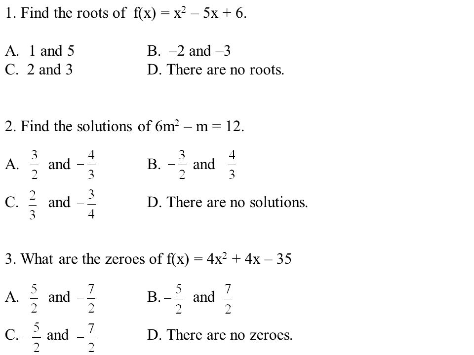1. Find the roots of f(x) = x 2 – 5x + 6. A.1 and 5B. –2 and –3 C. 2 and 3D. There are no roots. 2. Find the solutions of 6m 2 – m = 12. A. and B. and