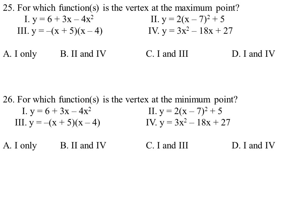 25. For which function(s) is the vertex at the maximum point? I. y = 6 + 3x – 4x 2 II. y = 2(x – 7) 2 + 5 III. y = –(x + 5)(x – 4) IV. y = 3x 2 – 18x